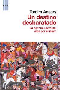 UN DESTINO DESBARATADO : LA HISTORIA UNIVERSAL VISTA POR EL ISLAM