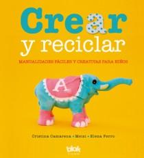 CREAR Y RECICLAR. MANUALIDADES FÁCILES Y CREATIVAS PARA NIÑOS