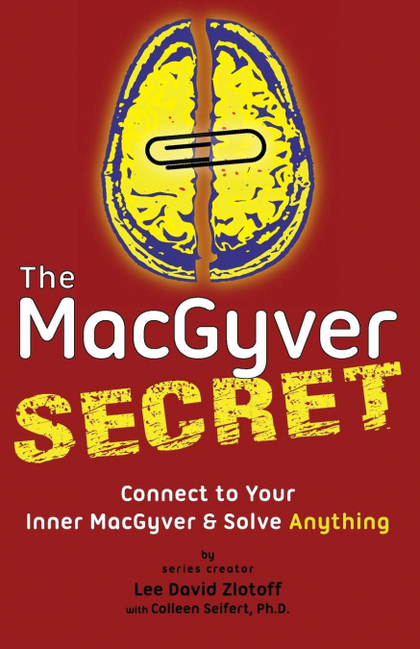 THE MACGYVER SECRET. CONNECT TO YOUR INNER MACGYVER AND SOLVE ANYTHING