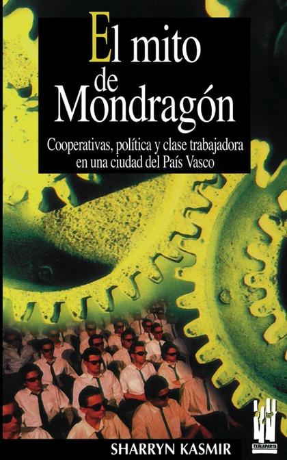 EL MITO DE MONDRAGÓN. COOPERATIVAS, POLITICA Y CLASE TRABAJADORA EN UNA CIUDAD DEL PAIS VASCO