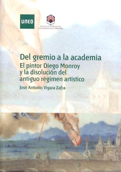 DEL GREMIO A LA ACADEMIA : EL PINTOR DIEGO MONROY Y LA DISOLUCIÓN DEL ANTIGUO RÉGIMEN ARTÍSTICO