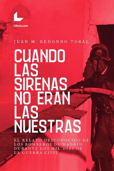 CUANDO LAS SIRENAS NO ERAN LAS NUESTRAS. EL RELATO DESCONOCIDO DE LOS BOMBEROS DE MADRID DURANT