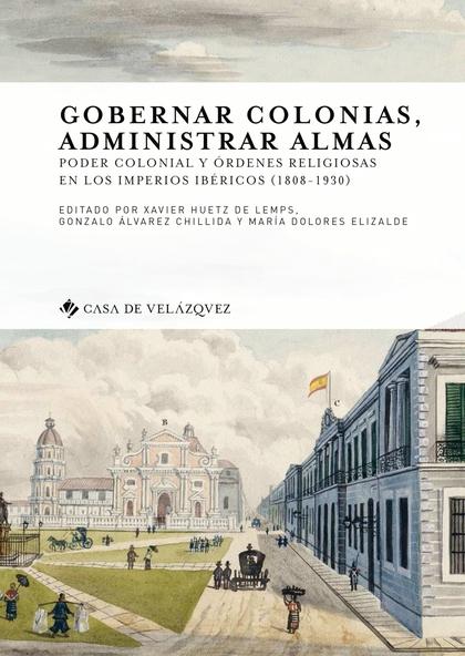GOBERNAR COLONIAS, ADMINISTRAR ALMAS. PODER COLONIAL Y ÓRDENES RELIGIOSAS EN LOS IMPERIOS IBÉRI