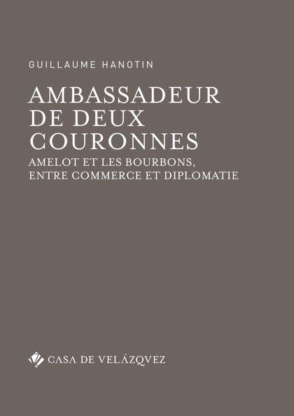 AMBASSADEUR DE DEUX COURONNES. AMELOT ET LES BOURBONS, ENTRE COMMERCE ET DIPLOMATIE