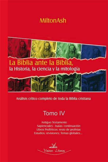 LA BIBLIA ANTE LA BIBLIA, LA HISTORIA, LA CIENCIA Y LA MITOLOGIA. TOMO IV. LA CIENCIA Y LA MITO