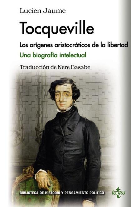 TOCQUEVILLE : LOS ORÍGENES ARISTOCRÁTICOS DE LA LIBERTAD : UNA BIOGRAFÍA INTELECTUAL