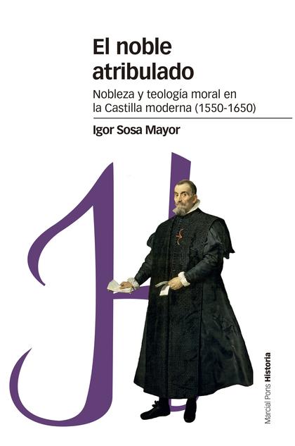 EL NOBLE ATRIBULADO. NOBLEZA Y TEOLOGÍA MORAL EN LA CASTILLA MODERNA (1550-1650)