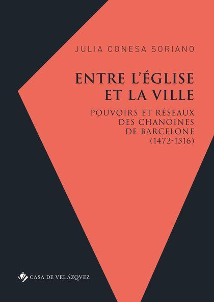 ENTRE L´ÉGLISE ET LA VILLE. POUVOIRS ET RÉSEAUX DES CHANOINES DE BARCELONE (1472-1516)
