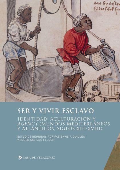 SER Y VIVIR ESCLAVO. IDENTIDAD, ACULTURACIÓN Y AGENCY (MUNDOS MEDITERRÁNEOS Y ATLÁNTICOS, SIGLO