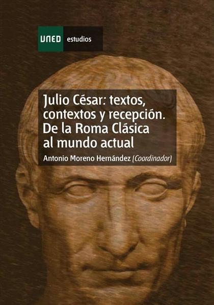 JULIO CESAR : TEXTOS, CONTEXTOS Y RECEPCIÓN : DE LA ROMA CLÁSICA AL MUNDO ACTUAL II