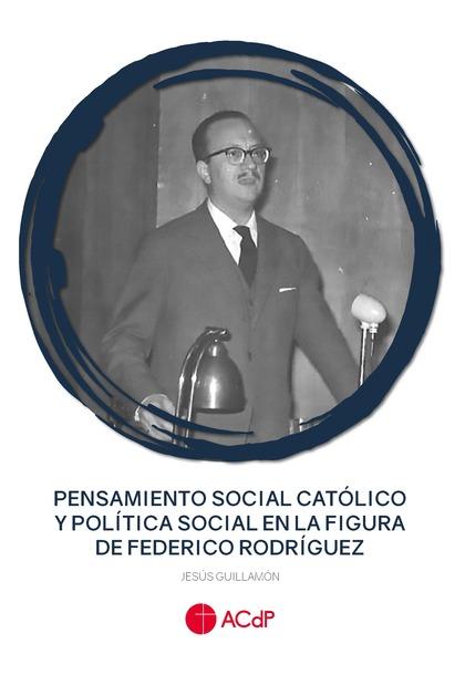 PENSAMIENTO SOCIAL CATÓLICO Y POLÍTICA SOCIAL EN LA FIGURA DE FEDERICO RODRÍGUEZ