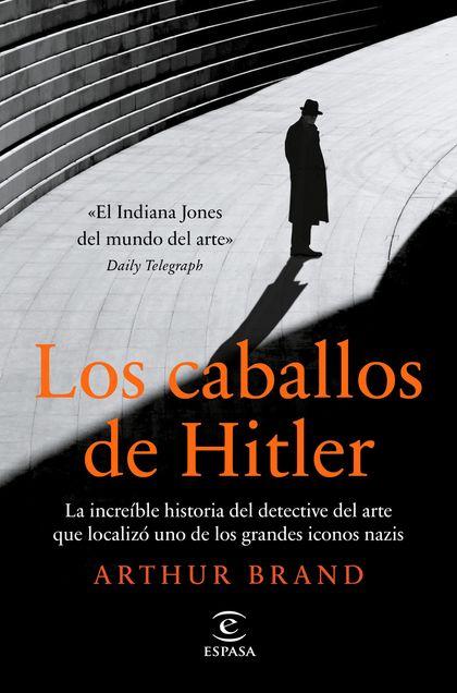 LOS CABALLOS DE HITLER. LA INCREÍBLE HISTORIA DEL DETECTIVE DEL ARTE QUE LOCALIZÓ UNO DE LOS GR