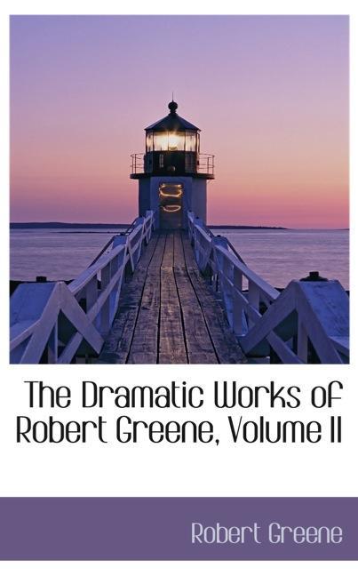 The Dramatic Works of Robert Greene, Volume II