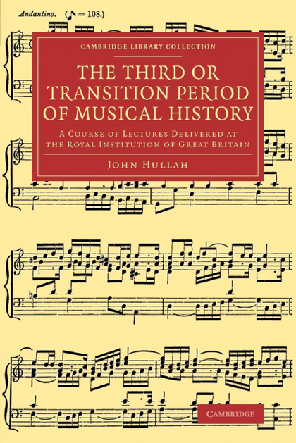 THE THIRD OR TRANSITION PERIOD OF MUSICAL HISTORY. A COURSE OF LECTURES DELIVERED AT THE ROYAL