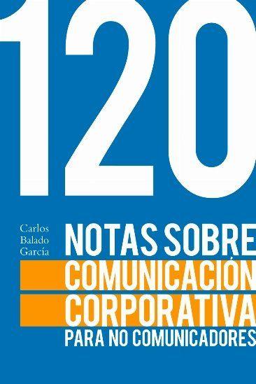 120 NOTAS SOBRE LA COMUNICACIÓN CORPORATIVA PARA NO COMUNICADORES