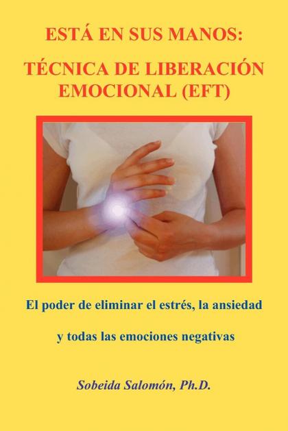ESTÁ EN SUS MANOS. TÉCNICA DE LIBERACIÓN EMOCIONAL (EFT). EL PODER DE ELIMINAR EL ESTRÉS, LA AN