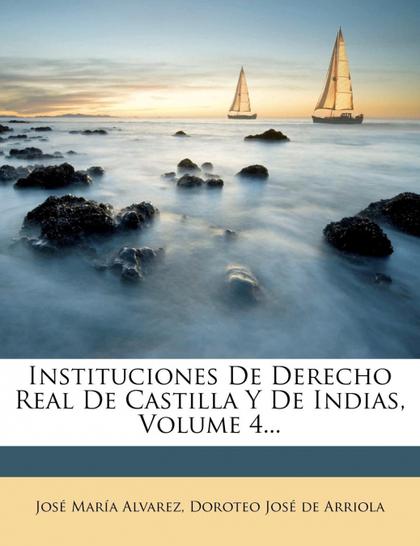 INSTITUCIONES DE DERECHO REAL DE CASTILLA Y DE INDIAS, VOLUME 4...