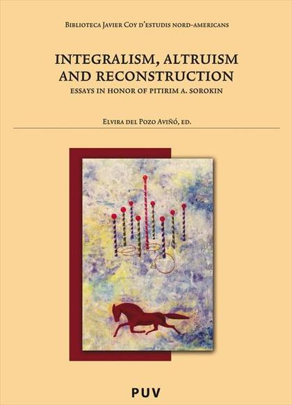 INTEGRALISM, ALTRUISM AND RECONSTRUCTION: ESSAYS IN HONOR OF PITIRIM A. SOROKIN