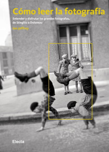 CÓMO LEER LA FOTOGRAFÍA : ENTENDER Y DISFRUTAR LOS GRANDES FOTÓGRAFOS, DE STIEGLITZ A DOISNEAU