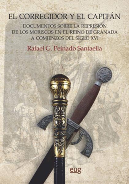 EL CORREGIDOR Y EL CAPITÁN. DOCUMENTOS SOBRE LA REPRESIÓN DE LOS MORISCOS EN EL REINO DE GRANAD