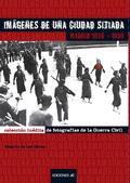 MADRID 1936-1939 : IMÁGENES DE UNA CIUDAD SITIADA : COLECCIÓN INÉDITA DE FOTOGRAFÍAS DE LA GUER
