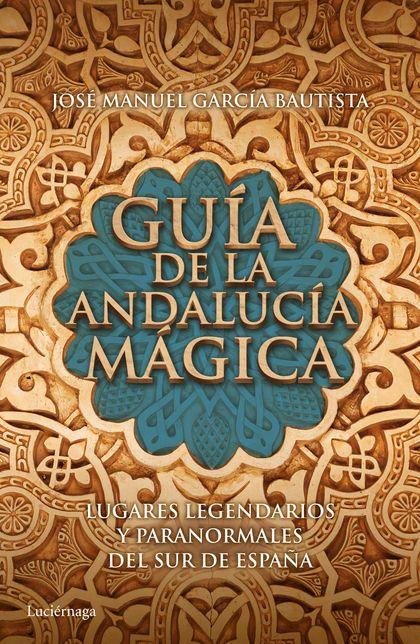 GUÍA DE LA ANDALUCÍA MÁGICA. LUGARES LEGENDARIOS Y PARANORMALES DEL SUR DE ESPAÑA