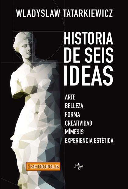HISTORIA DE SEIS IDEAS : ARTE, BELLEZA, FORMA, CREATIVIDAD, MÍMESIS, EXPERIENCIA ESTÉTICA