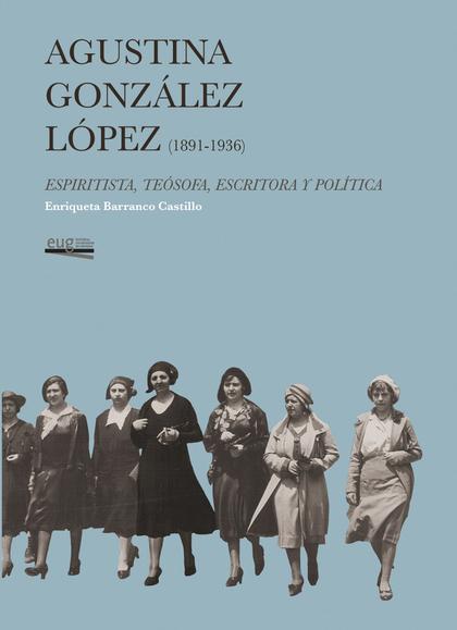 AGUSTINA GÓNZÁLEZ LÓPEZ (1891-1936). ESPIRITISTA, TEÓSOFA, ESCRITORA Y POLÍTICA