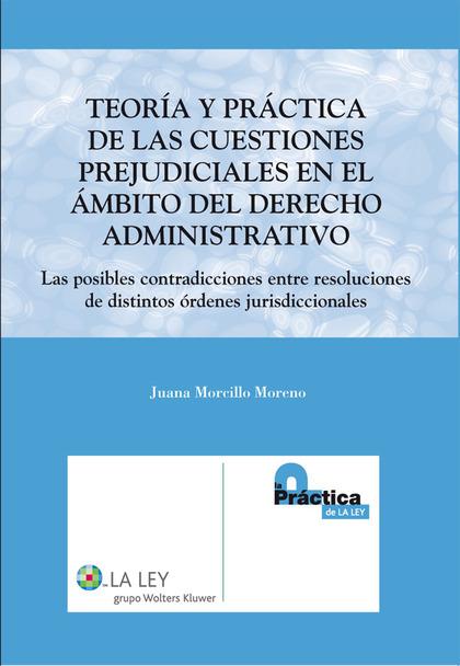 TEORÍA Y PRÁCTICA DE LAS CUESTIONES PREJUDICIALES EN EL ÁMBITO DEL DERECHO ADMINISTRATIVO : LAS