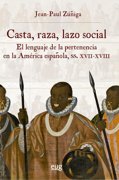 CASTA, RAZA, LAZO SOCIAL. EL LENGUAJE DE LA PERTENENCIA EN LA AMÉRICA ESPAÑOLA, SIGLOS XVII-XVI