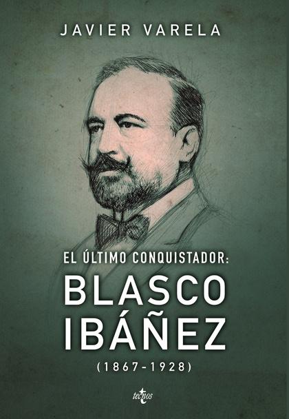 EL ÚLTIMO CONQUISTADOR : BLASCO IBÁÑEZ, 1867-1928