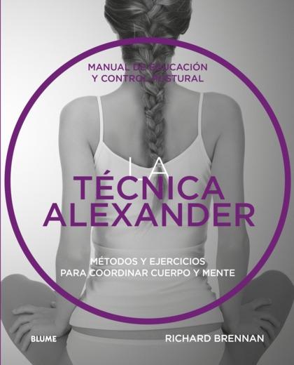 LA TÉCNICA ALEXANDER. MANUAL DE EDUCACIÓN Y CONTROL POSTURAL