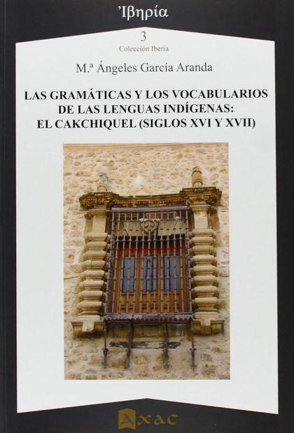 LAS GRAMÁTICAS Y LOS VOCABULARIOS DE LAS LENGUAS INDÍGENAS : EL CAKCHIQUEL (SIGLOS XVI Y XVII)