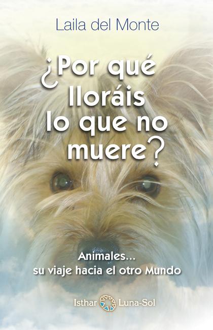 POR QUE LLORÁIS LO QUE NO MUERE. ANIMALES-- SU CAMINO AL OTRO MUNDO