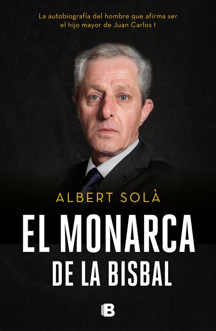 EL MONARCA DE LA BISBAL. LA AUTOBIOGRAFÍA DEL HOMBRE QUE AFIRMA SER EL HIJO MAYOR DE JUAN CARLO