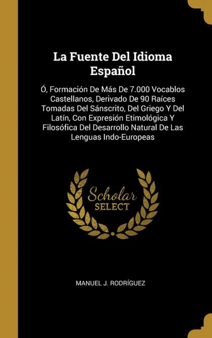 LA FUENTE DEL IDIOMA ESPAÑOL. Ó, FORMACIÓN DE MÁS DE 7.000 VOCABLOS CASTELLANOS, DERIVADO DE 90