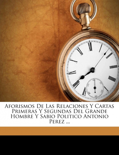 AFORISMOS DE LAS RELACIONES Y CARTAS PRIMERAS Y SEGUNDAS DEL GRANDE HOMBRE Y SAB