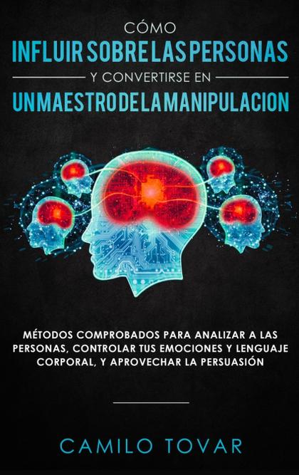 CÓMO INFLUIR SOBRE LAS PERSONAS Y CONVERTIRSE EN UN MAESTRO DE LA MANIPULACIÓN