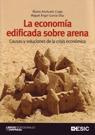 LA ECONOMÍA EDIFICADA SOBRE ARENA : CAUSAS Y SOLUCIONES DE LA CRISIS ECONÓMICA