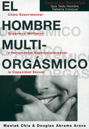 EL HOMBRE MULTIORGÁSMICO : CÓMO EXPERIMENTAR ORGASMOS MÚLTIPLES E INCREMENTAR ESPECTACULARMENTE