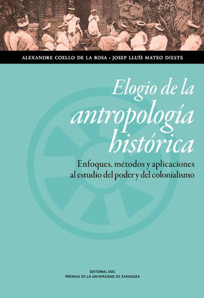 ELOGIO DE LA ANTROPOLOGÍA HISTÓRICA. ENFOQUES, MÉTODOS Y APLICACIONES AL ESTUDIO DEL PODER Y DE