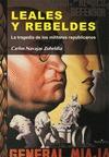 LEALES Y REBELDES : LA TRAGEDIA DE LOS MILITARES REPUBLICANOS