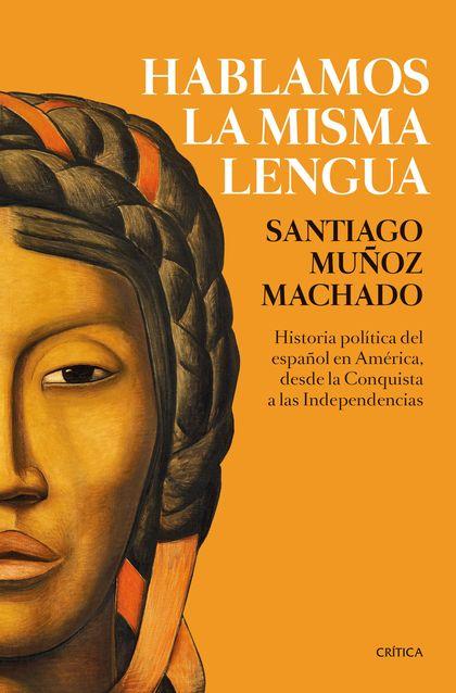 HABLAMOS LA MISMA LENGUA. HISTORIA POLÍTICA DEL ESPAÑOL EN AMÉRICA, DESDE LA CONQUISTA A LAS IN