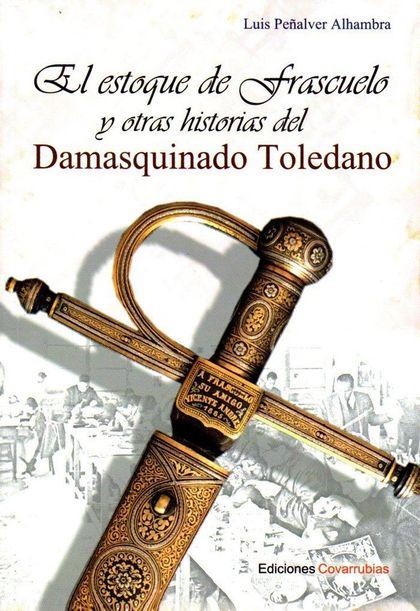 EL ESTOQUE DE FRASCUELO Y OTRAS HISTORIAS DEL DAMASQUINADO TOLEDANO.