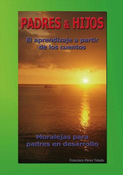 PADRES & HIJOS : EL APRENDIZAJE A PARTIR DE LOS CUENTOS : MORALEJAS PARA PADRES EN DESARROLLO