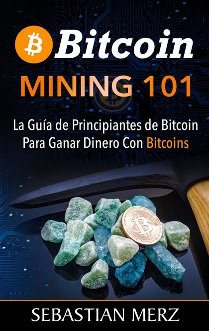 BITCOIN MINING 101. LA GUÍA DE PRINCIPIANTES DE BITCOIN PARA GANAR DINERO CON BITCOINS