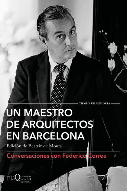 UN MAESTRO DE ARQUITECTOS EN BARCELONA. CONVERSACIONES CON FEDERICO CORREA