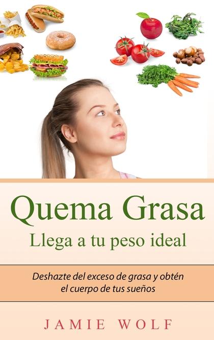 QUEMA GRASA - LLEGA A TU PESO IDEAL. DESHAZTE DEL EXCESO DE GRASA Y OBTÉN EL CUERPO DE TUS SUEÑ