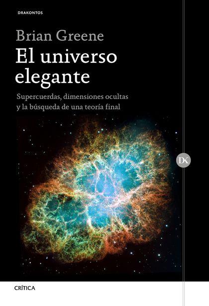 EL UNIVERSO ELEGANTE. SUPERCUERDAS, DIMENSIONES OCULTAS Y LA BÚSQUEDA DE UNA TEORÍA FINAL