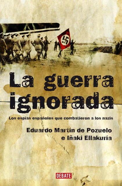 LA GUERRA IGNORADA : LOS ESPÍAS ESPAÑOLES QUE COMBATIERON A LOS NAZIS